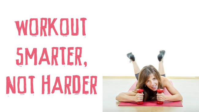 Workout smarter -  not harder!